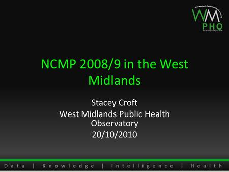 Data | Knowledge | Intelligence | Health NCMP 2008/9 in the West Midlands Stacey Croft West Midlands Public Health Observatory 20/10/2010.