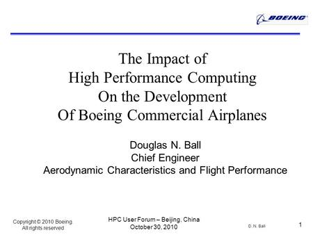 Copyright © 2010 Boeing. All rights reserved D. N. Ball HPC User Forum – Beijing, China October 30, 2010 1 The Impact of High Performance Computing On.