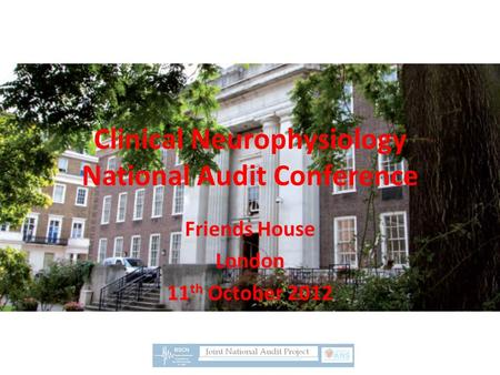 Clinical Neurophysiology National Audit Conference Friends House London 11 th October 2012.