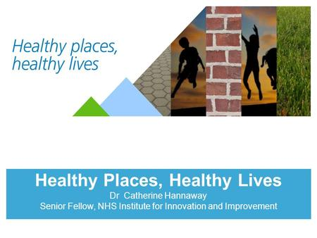 Healthy Places, Healthy Lives Dr Catherine Hannaway Senior Fellow, NHS Institute for Innovation and Improvement.