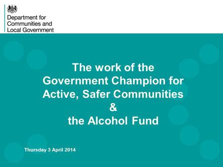 The work of the Government Champion for Active, Safer Communities & the Alcohol Fund Thursday 3 April 2014.