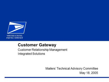 1February 2000 - Draft Customer Gateway Customer Relationship Management Integrated Solutions Mailers' Technical Advisory Committee May 18, 2005.