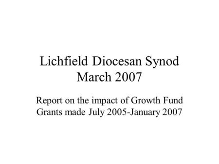 Lichfield Diocesan Synod March 2007 Report on the impact of Growth Fund Grants made July 2005-January 2007.