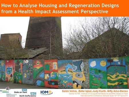How to Analyse Housing and Regeneration Designs from a Health Impact Assessment Perspective Salim Vohra, Zafar Iqbal, Judy Kurth, Gifty Amo-Danso Centre.