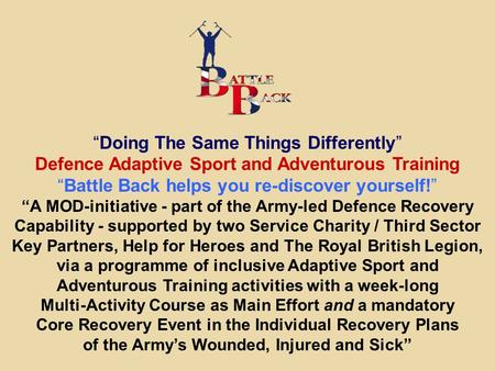 """Doing The Same Things Differently"" Defence Adaptive Sport and Adventurous Training ""Battle Back helps you re-discover yourself!"" ""A MOD-initiative - part."