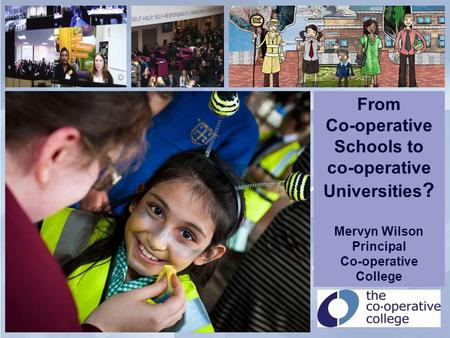 Putting education at the heart of co-operation and co-operation at the heart of education From Co-operative Schools to co-operative Universities ? Mervyn.