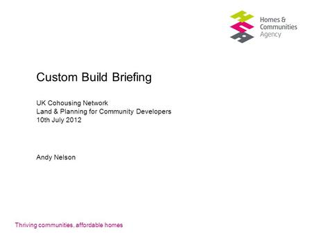 Thriving communities, affordable homes Custom Build Briefing UK Cohousing Network Land & Planning for Community Developers 10th July 2012 Andy Nelson.