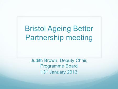 Bristol Ageing Better Partnership meeting Judith Brown: Deputy Chair, Programme Board 13 th January 2013.
