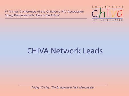 CHIVA Network Leads 3 rd Annual Conference of the Children's HIV Association ' Young People and HIV: Back to the Future' Friday 15 May, The Bridgewater.