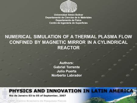 NUMERICAL SIMULATION OF A THERMAL PLASMA FLOW CONFINED BY MAGNETIC MIRROR IN A CYLINDRICAL REACTOR Authors: Gabriel Torrente Julio Puerta Norberto Labrador.