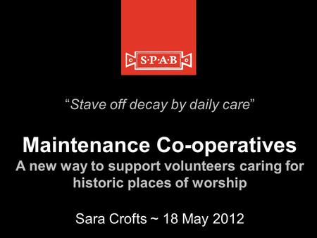"""Stave off decay by daily care"" Maintenance Co-operatives A new way to support volunteers caring for historic places of worship Sara Crofts ~ 18 May 2012."