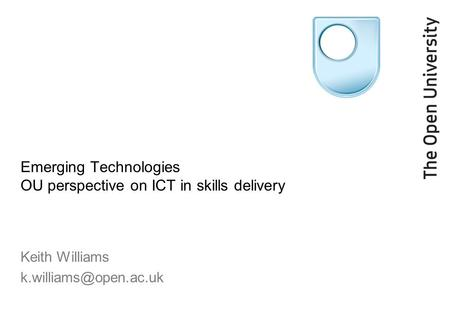 Emerging Technologies OU perspective on ICT in skills delivery Keith Williams