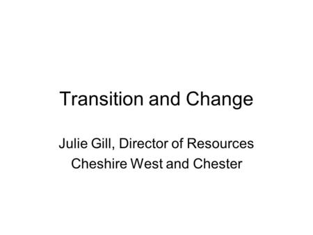 Transition and Change Julie Gill, Director of Resources Cheshire West and Chester.