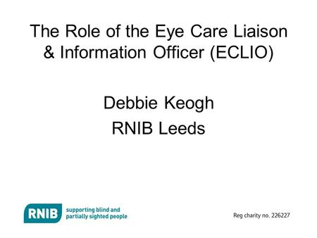 The Role of the Eye Care Liaison & Information Officer (ECLIO) Debbie Keogh RNIB Leeds.