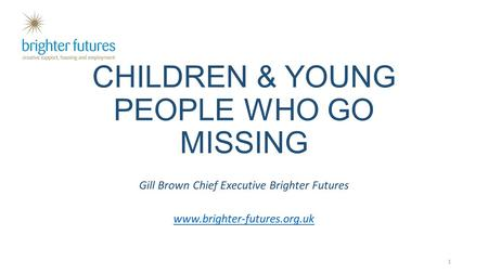 CHILDREN & YOUNG PEOPLE WHO GO MISSING Gill Brown Chief Executive Brighter Futures www.brighter-futures.org.uk 1.