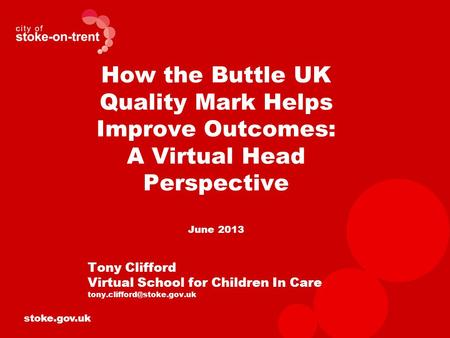 Stoke.gov.uk How the Buttle UK Quality Mark Helps Improve Outcomes: A Virtual Head Perspective June 2013 Tony Clifford Virtual School for Children In Care.