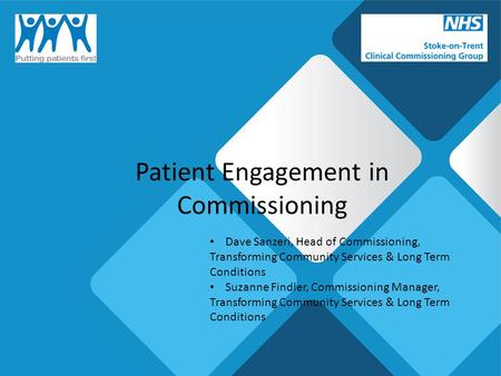 Patient Engagement in Commissioning Dave Sanzeri, Head of Commissioning, Transforming Community Services & Long Term Conditions Suzanne Findler, Commissioning.