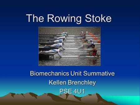 The Rowing Stoke Biomechanics Unit Summative Kellen Brenchley PSE 4U1.