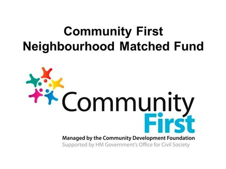 Community First Neighbourhood Matched Fund. The Government had a pot of funding for community projects. They asked the Community Development Foundation.