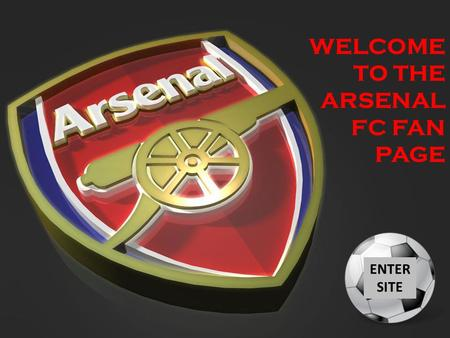 WELCOME TO THE ARSENAL FC FAN PAGE ENTER SITE. Main Menu Welcome to the Arsenal FC Fan Kiosk. Please click on a selection below to view your selection.