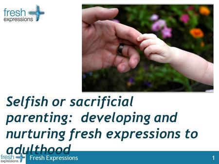 Fresh Expressions1 Selfish or sacrificial parenting: developing and nurturing fresh expressions to adulthood.