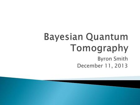 Byron Smith December 11, 2013. 1. What is Quantum State Tomography? 2. What is Bayesian Statistics? 1.Conditional Probabilities 2.Bayes' Rule 3.Frequentist.