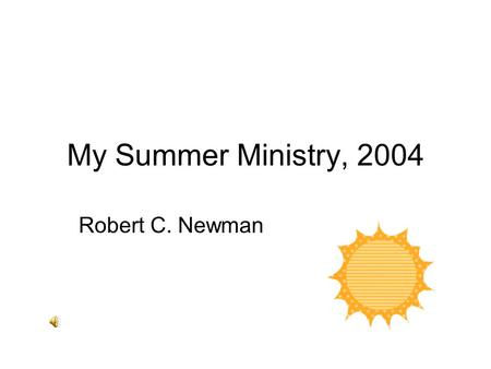 My Summer Ministry, 2004 Robert C. Newman. Teaching Sunday Schools Topic Responding to Objections to Christianity A six-week series for the People.