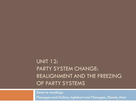 Unit 12: Party System Change: Realignment and the Freezing of Party Systems Reserve readings: Flanagan and Dalton, Inglehart and Flanagan, Shamir, Mair.
