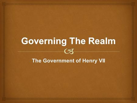 The Government of Henry VII.   Acts of Parliament – statue laws – best laws  Agreement of lords spiritual, temporal and key commoners  Established.
