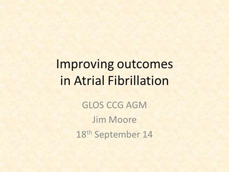 Improving outcomes in Atrial Fibrillation GLOS CCG AGM Jim Moore 18 th September 14.