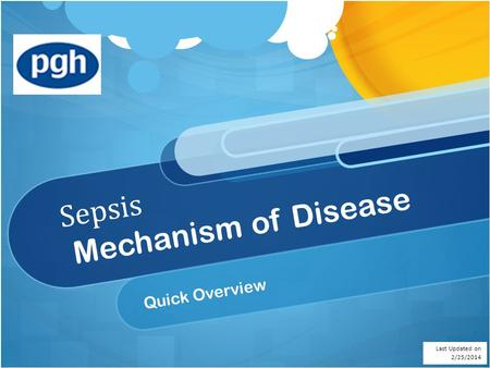 Sepsis Mechanism of Disease Quick Overview Last Updated on 2/25/2014.