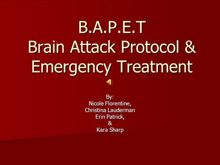 B.A.P.E.T Brain Attack Protocol & Emergency Treatment By: Nicole Florentine, Christina Lauderman Erin Patrick, & Kara Sharp.