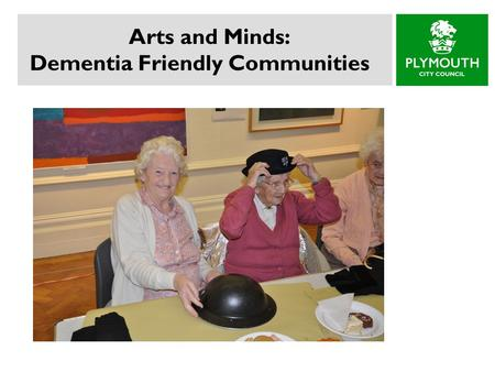 Arts and Minds: Dementia Friendly Communities. Background Living Well with Dementia: A National Strategy (2009)  Improved Awareness and Understanding.