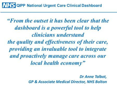 "QIPP National Urgent Care Clinical Dashboard ""From the outset it has been clear that the dashboard is a powerful tool to help clinicians understand the."