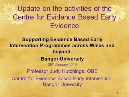 1 Update on the activities of the Centre for Evidence Based Early Evidence Supporting Evidence Based Early Intervention Programmes across Wales and beyond.