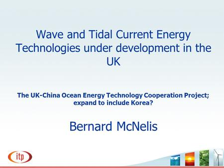 Wave and Tidal Current Energy Technologies under development in the UK The UK-China Ocean Energy Technology Cooperation Project; expand to include Korea?