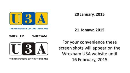 20 January, 2015 21 Ionawr, 2015 For your convenience these screen shots will appear on the Wrexham U3A website until 16 February, 2015 WREXHAM WRECSAM.