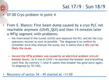 Sat 17/9 – Sun 18/9 07:00 Cryo problem in point 4 From E. Blanco: First beam dump caused by a cryo PLC not reachable anymore (UX45_QUI) and then 14 minutes.