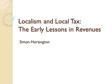 Localism and Local Tax: The Early Lessons in Revenues Simon Horsington.
