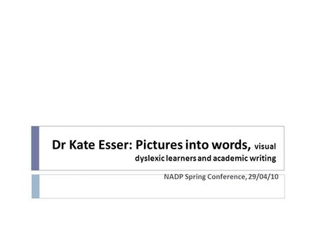 Dr Kate Esser: Pictures into words, visual dyslexic learners and academic writing NADP Spring Conference, 29/04/10.