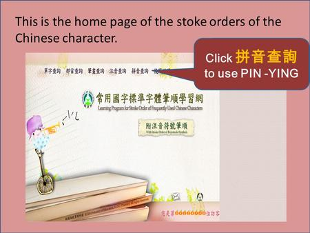 This is the home page of the stoke orders of the Chinese character. Click 拼音查詢 to use PIN -YING.