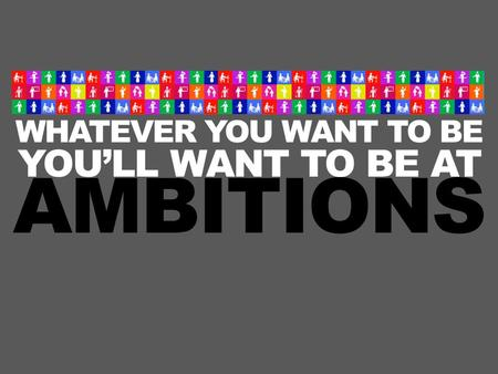 WHATEVER YOU WANT TO BE YOU'LL WANT TO BE AT AMBITIONS.