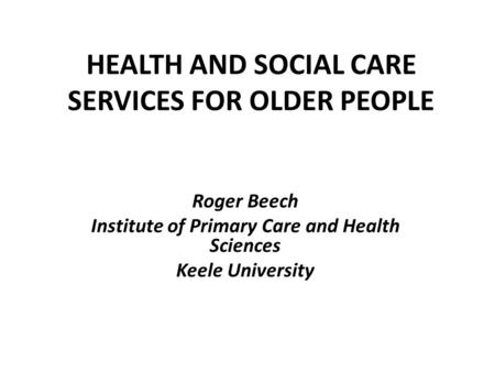 HEALTH AND SOCIAL CARE SERVICES FOR OLDER PEOPLE Roger Beech Institute of Primary Care and Health Sciences Keele University.