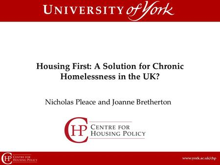 Www.york.ac.uk/chp Nicholas Pleace and Joanne Bretherton Housing First: A Solution for Chronic Homelessness in the UK?