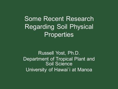 Some Recent Research Regarding Soil Physical Properties Russell Yost, Ph.D. Department of Tropical Plant and Soil Science University of Hawai`i at Manoa.