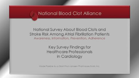 National Blood Clot Alliance National Survey About Blood Clots and Stroke Risk Among Atrial Fibrillation Patients Awareness, Information, Prevention, Adherence.