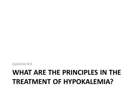 WHAT ARE THE PRINCIPLES IN THE TREATMENT OF HYPOKALEMIA? Question # 6.