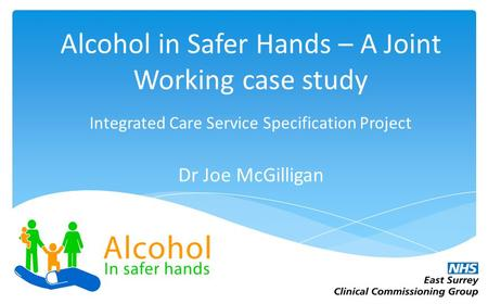 12.20 7,50 5.90 8,88 Alcohol in Safer Hands – A Joint Working case study Integrated Care Service Specification Project Dr Joe McGilligan.
