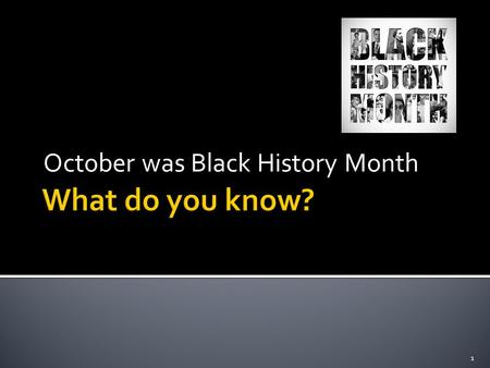 October was Black History Month 1.  Discuss what Black History Month was about?  Why is it celebrated?  Did anyone go to any of the events in Birmingham.