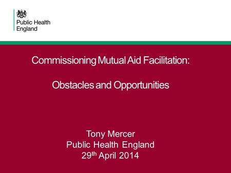 Commissioning Mutual Aid Facilitation: Obstacles and Opportunities Tony Mercer Public Health England 29 th April 2014.